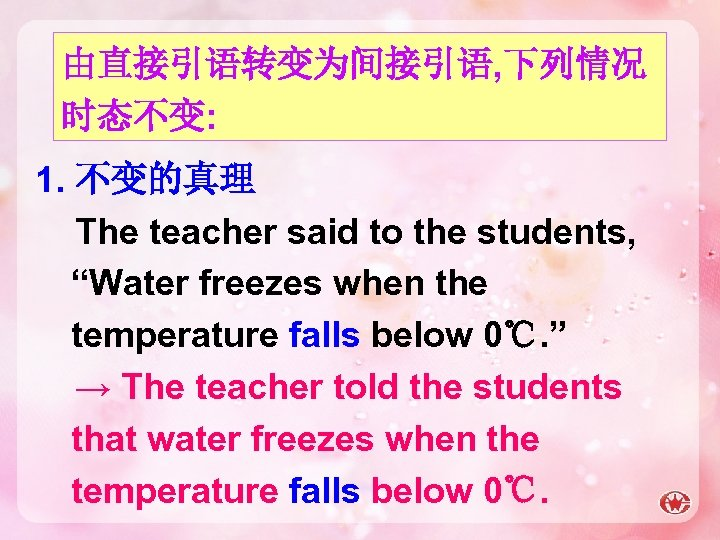 """由直接引语转变为间接引语, 下列情况 时态不变: 1. 不变的真理 The teacher said to the students, """"Water freezes when"""