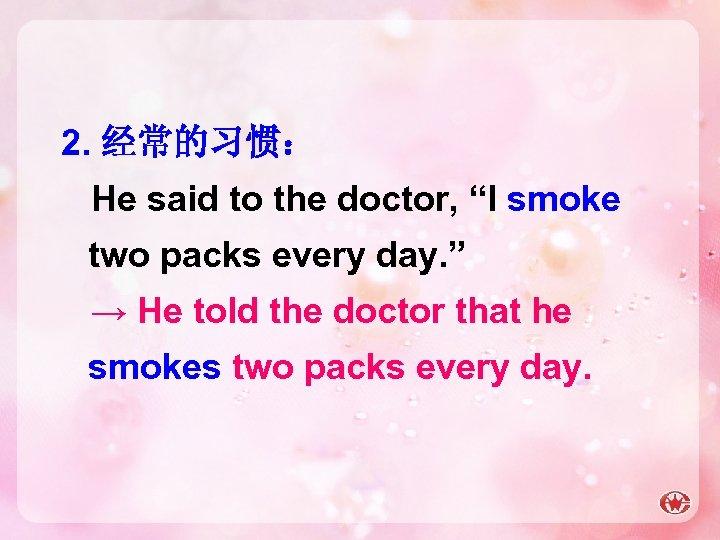 """2. 经常的习惯: He said to the doctor, """"I smoke two packs every day. """""""