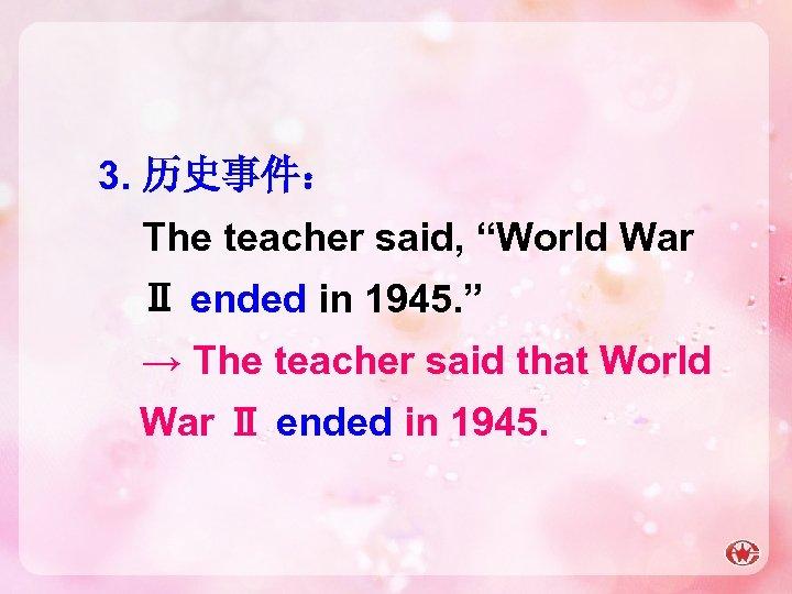 """3. 历史事件: The teacher said, """"World War Ⅱ ended in 1945. """" → The"""