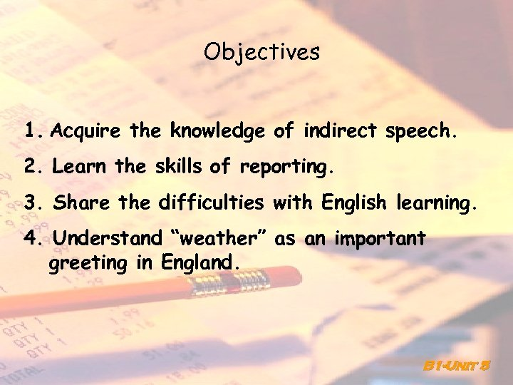 Objectives 1. Acquire the knowledge of indirect speech. 2. Learn the skills of reporting.