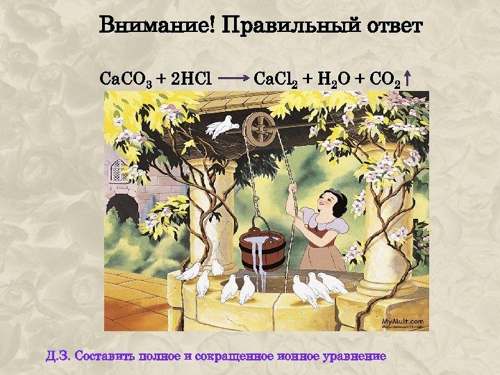 Внимание! Правильный ответ Са. СО 3 + 2 HCl Ca. Cl 2 + H