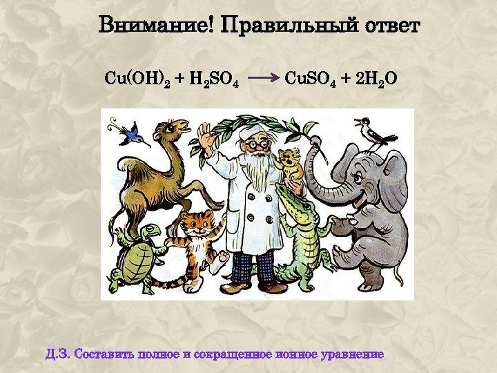 Внимание! Правильный ответ Cu(OH)2 + H 2 SO 4 Cu. SO 4 + 2