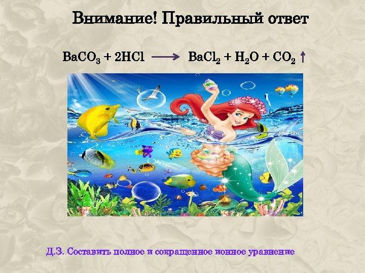Внимание! Правильный ответ Bа. СО 3 + 2 HCl Ba. Cl 2 + H