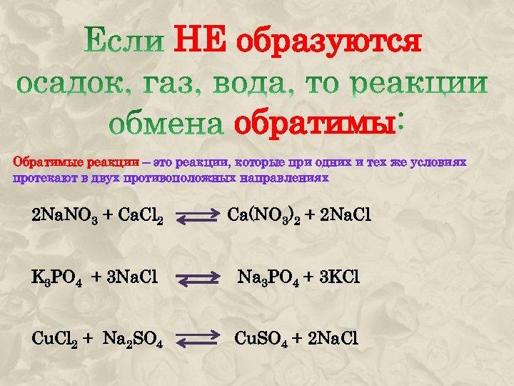 НЕ образуются обратимы Обратимые реакции – это реакции, которые при одних и тех же