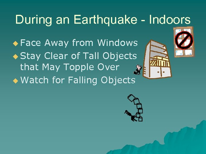 During an Earthquake - Indoors u Face Away from Windows u Stay Clear of