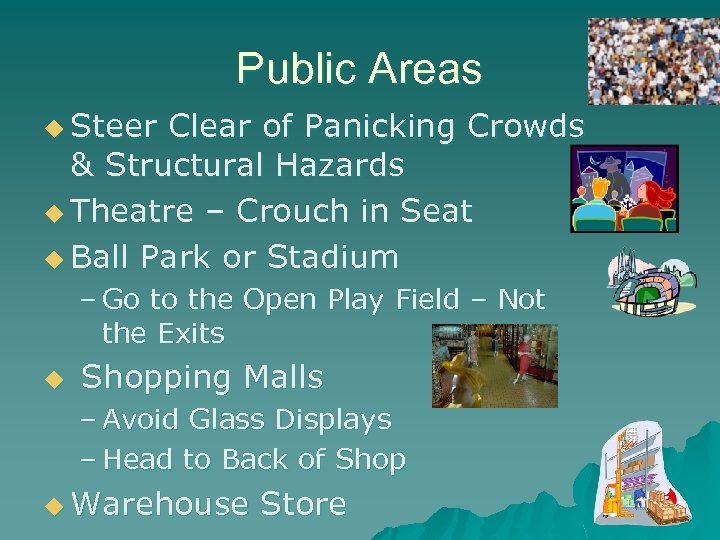 Public Areas u Steer Clear of Panicking Crowds & Structural Hazards u Theatre –