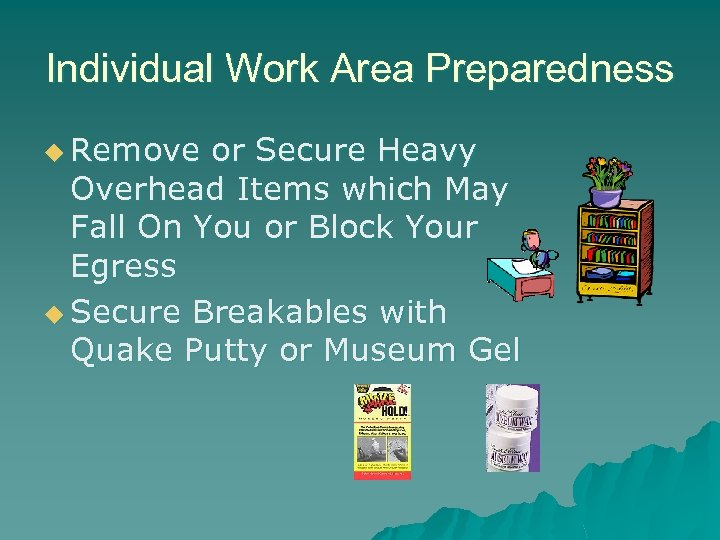 Individual Work Area Preparedness u Remove or Secure Heavy Overhead Items which May Fall