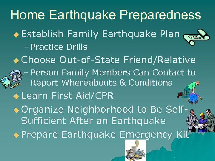 Home Earthquake Preparedness u Establish Family Earthquake Plan – Practice Drills u Choose Out-of-State