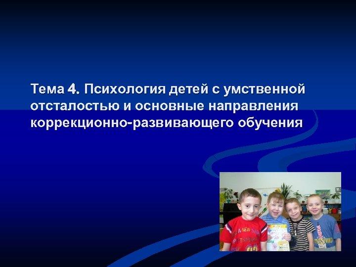 Тема 4. Психология детей с умственной отсталостью и основные направления коррекционно-развивающего обучения