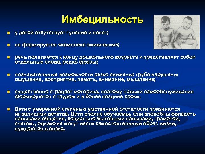 Имбецильность n у детей отсутствует гуление и лепет; n не формируется «комплекс оживления» ;