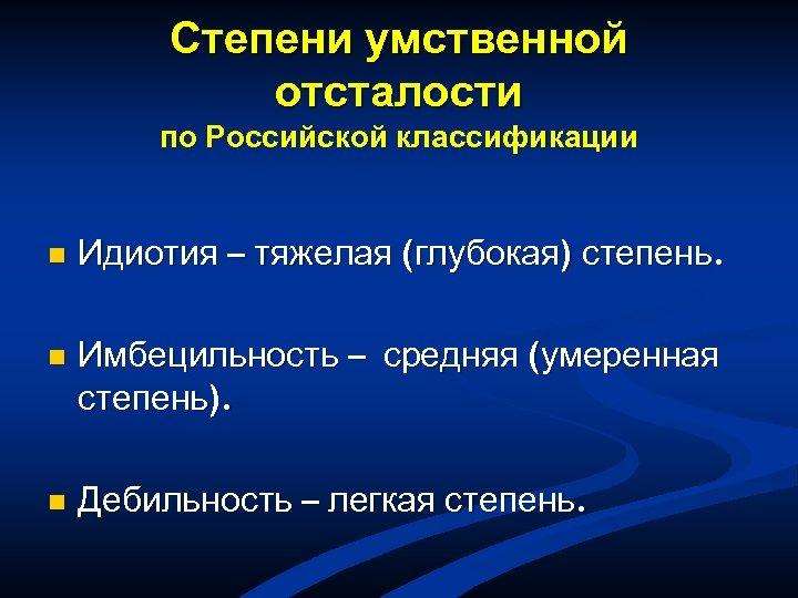 Степени умственной отсталости по Российской классификации n Идиотия – тяжелая (глубокая) степень. n Имбецильность