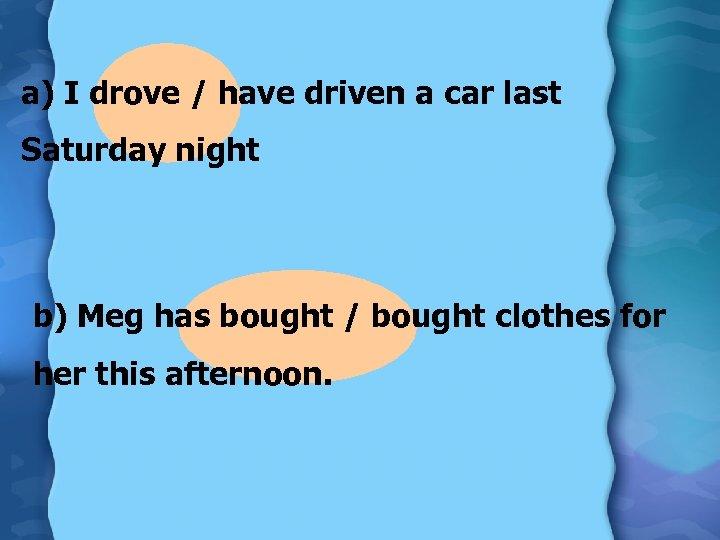 a) I drove / have driven a car last Saturday night b) Meg has