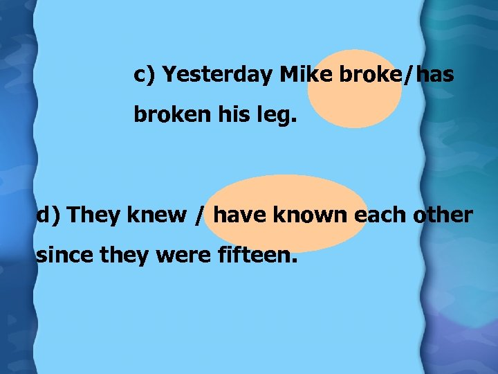 c) Yesterday Mike broke/has broken his leg. d) They knew / have known each
