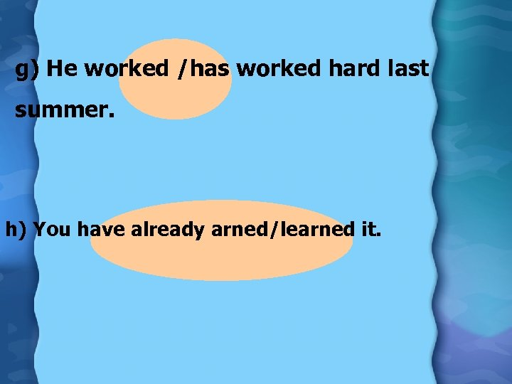 g) He worked /has worked hard last summer. h) You have already arned/learned it.