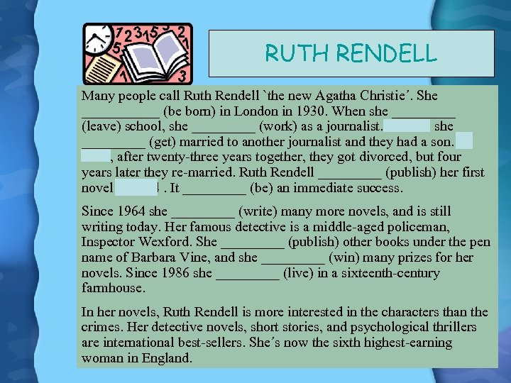 RUTH RENDELL Many people call Ruth Rendell `the new Agatha Christie´. She ______ (be