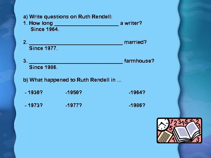 a) Write questions on Ruth Rendell: 1. How long ___________ a writer? Since 1964.