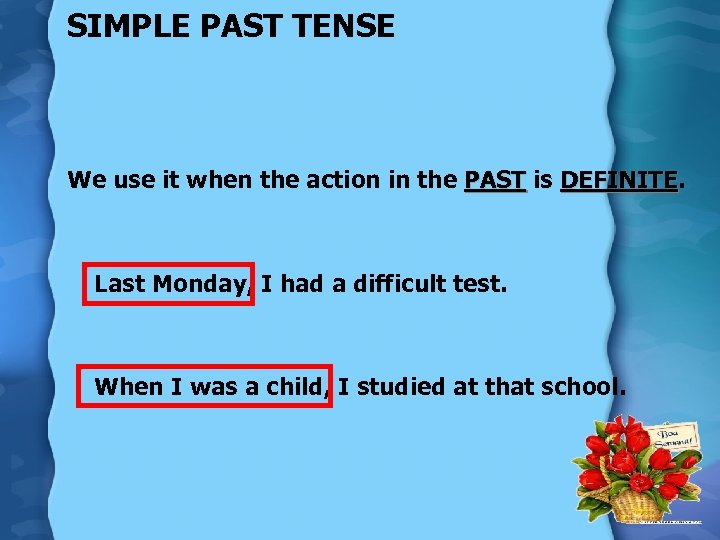 SIMPLE PAST TENSE We use it when the action in the PAST is DEFINITE