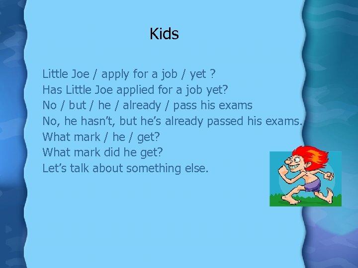 Kids Little Joe / apply for a job / yet ? Has Little Joe