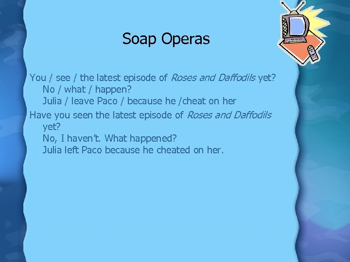 Soap Operas You / see / the latest episode of Roses and Daffodils yet?