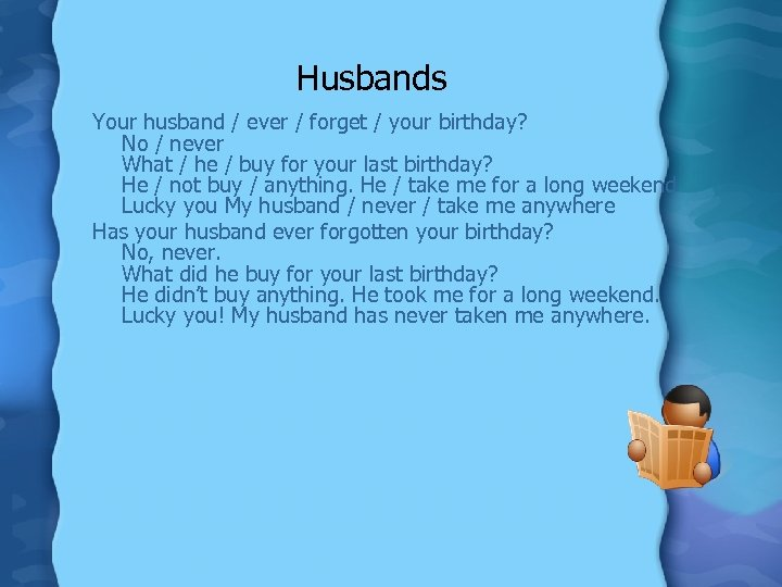Husbands Your husband / ever / forget / your birthday? No / never What