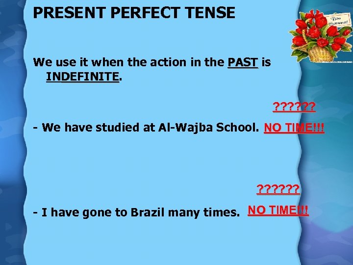 PRESENT PERFECT TENSE We use it when the action in the PAST is INDEFINITE