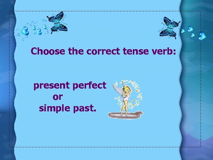 Choose the correct tense verb: present perfect or simple past.