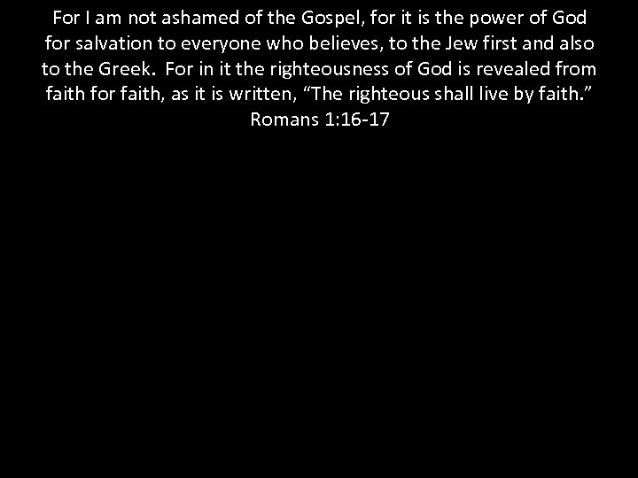 For I am not ashamed of the Gospel, for it is the power of