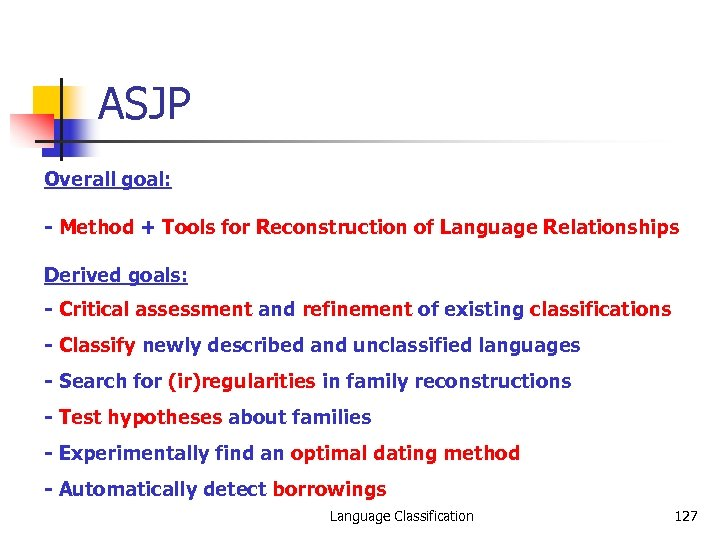 ASJP Overall goal: - Method + Tools for Reconstruction of Language Relationships Derived goals:
