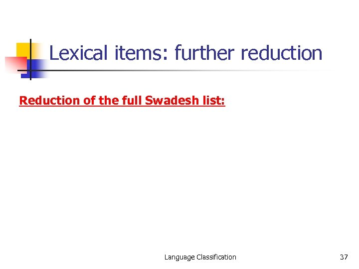 Lexical items: further reduction Reduction of the full Swadesh list: Language Classification 37
