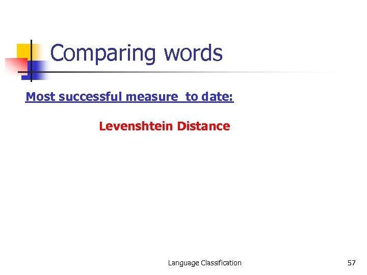 Comparing words Most successful measure to date: Levenshtein Distance Language Classification 57