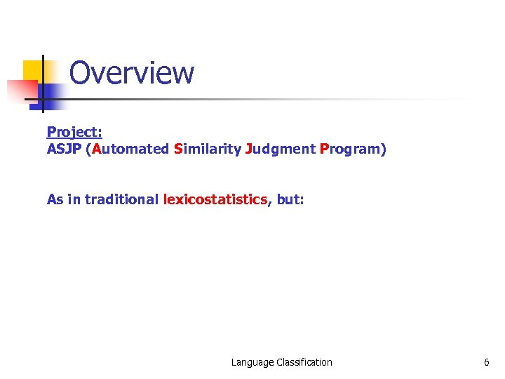 Overview Project: ASJP (Automated Similarity Judgment Program) As in traditional lexicostatistics, but: Language Classification