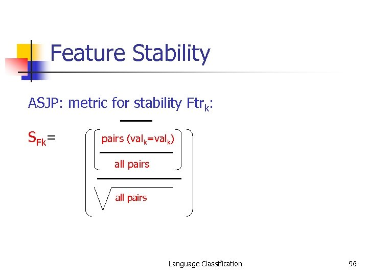 Feature Stability ASJP: metric for stability Ftrk: SFk= pairs (valk=valk) all pairs Language Classification