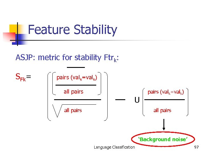 Feature Stability ASJP: metric for stability Ftrk: SFk= pairs (valk=valk) all pairs U all