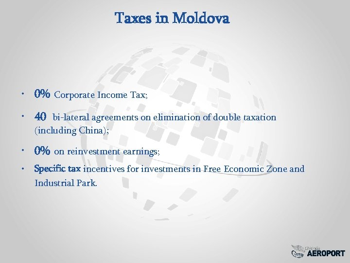 Taxes in Moldova • 0% Corporate Income Tax; • 40 bi-lateral agreements on elimination