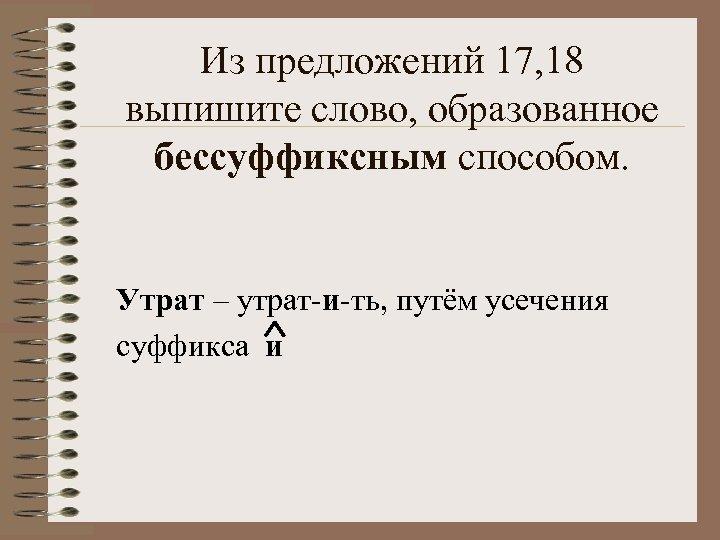 Из предложений 17, 18 выпишите слово, образованное бессуффиксным способом. Утрат – утрат-и-ть, путём усечения