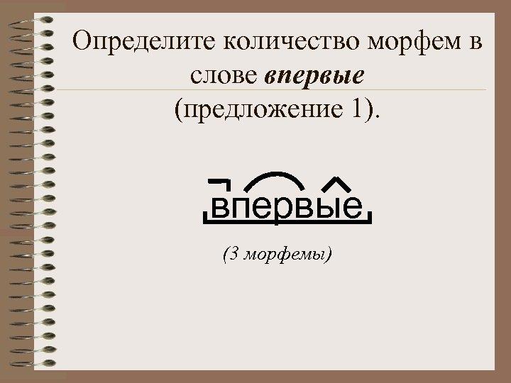 Определите количество морфем в слове впервые (предложение 1). впервые (3 морфемы)