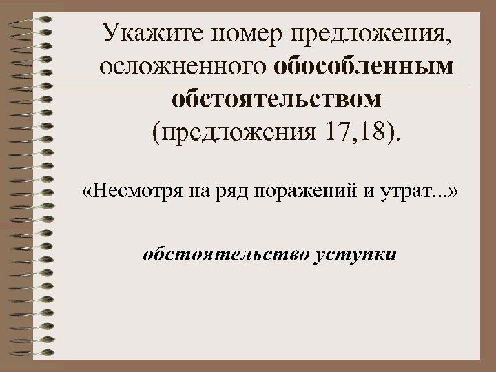 Укажите номер предложения, осложненного обособленным обстоятельством (предложения 17, 18). «Несмотря на ряд поражений и