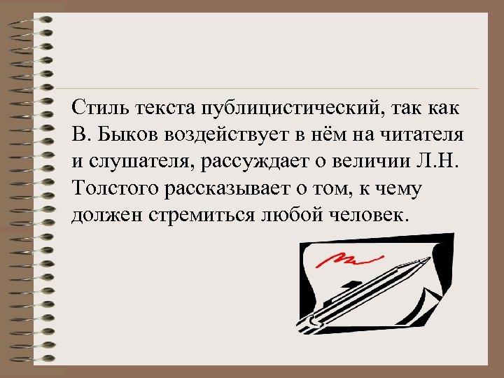 Стиль текста публицистический, так как В. Быков воздействует в нём на читателя и слушателя,