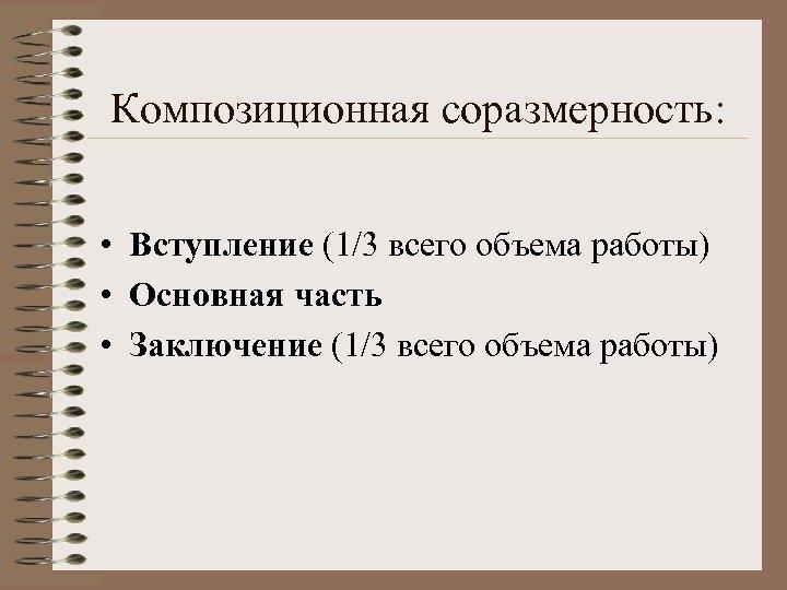 Композиционная соразмерность: • Вступление (1/3 всего объема работы) • Основная часть • Заключение (1/3