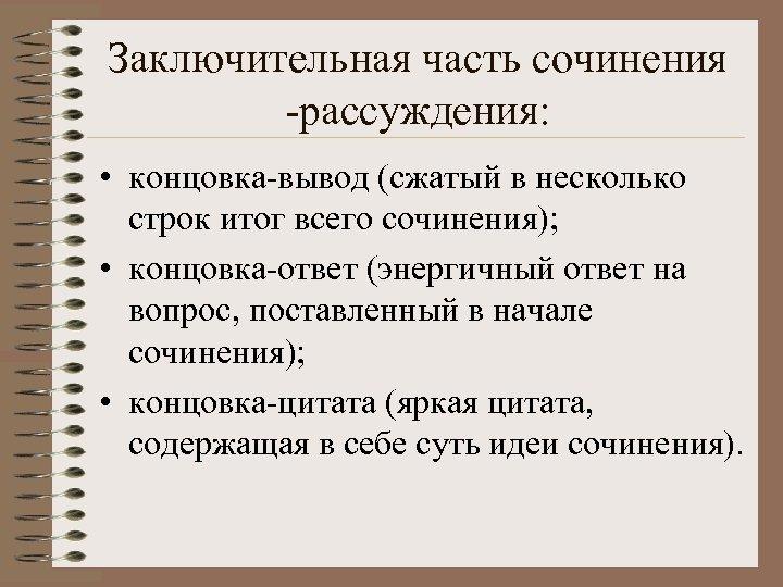 Заключительная часть сочинения -рассуждения: • концовка-вывод (сжатый в несколько строк итог всего сочинения); •