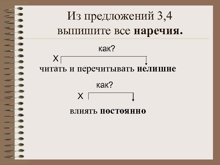 Из предложений 3, 4 выпишите все наречия. как? Х читать и перечитывать нелишне как?