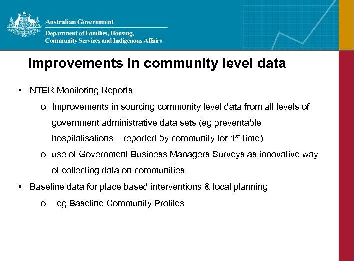Improvements in community level data • NTER Monitoring Reports o Improvements in sourcing community