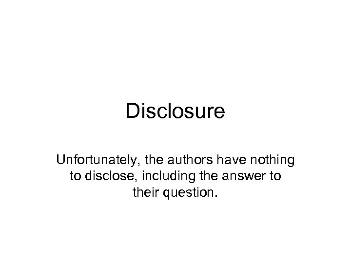 Disclosure Unfortunately, the authors have nothing to disclose, including the answer to their question.