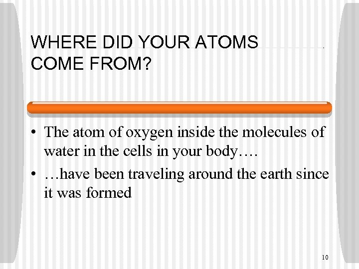 WHERE DID YOUR ATOMS COME FROM? • The atom of oxygen inside the molecules