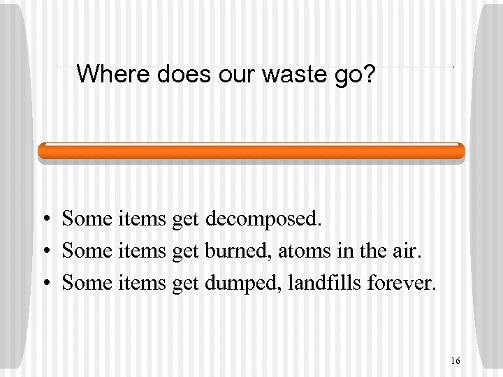 Where does our waste go? • Some items get decomposed. • Some items get