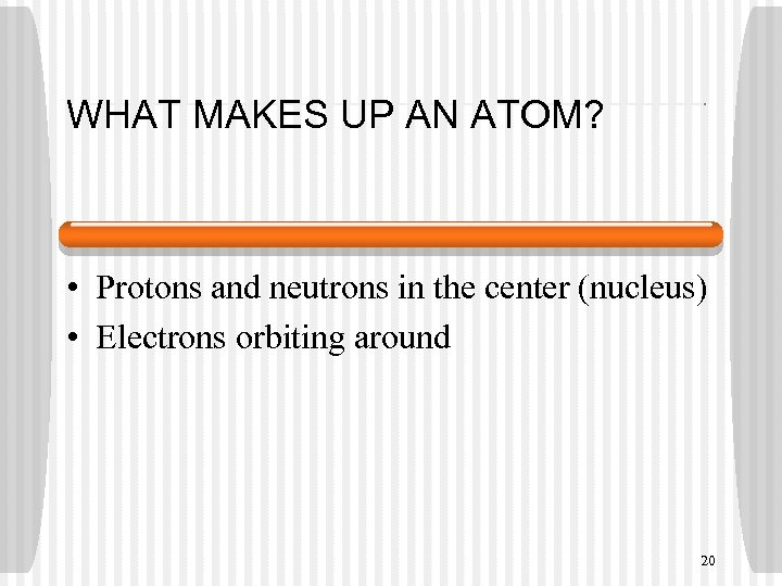 WHAT MAKES UP AN ATOM? • Protons and neutrons in the center (nucleus) •