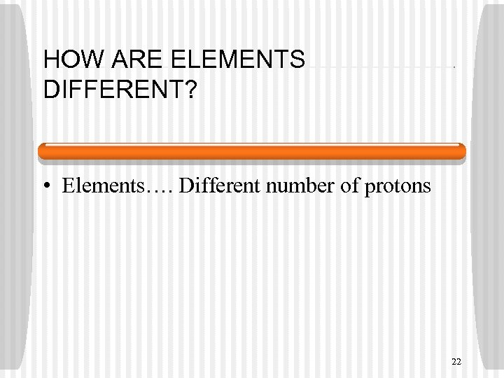 HOW ARE ELEMENTS DIFFERENT? • Elements…. Different number of protons 22