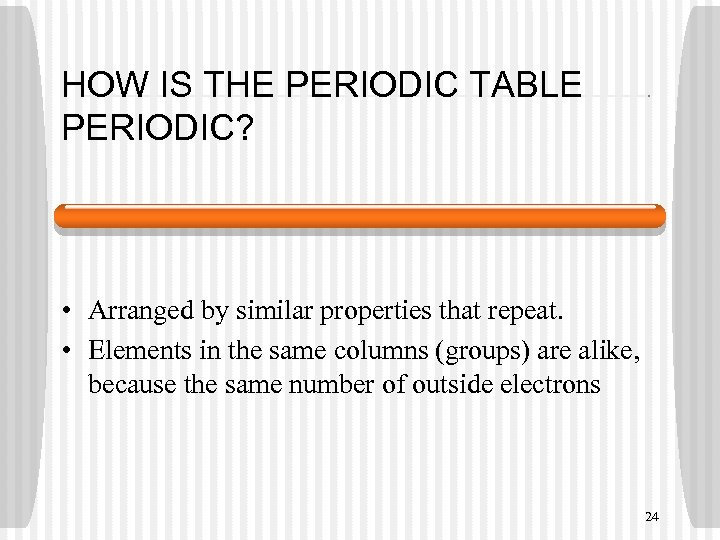 HOW IS THE PERIODIC TABLE PERIODIC? • Arranged by similar properties that repeat. •
