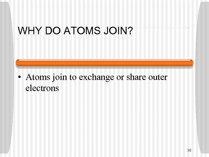 WHY DO ATOMS JOIN? • Atoms join to exchange or share outer electrons 30