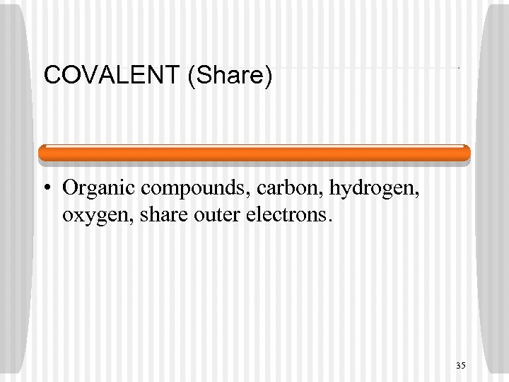 COVALENT (Share) • Organic compounds, carbon, hydrogen, oxygen, share outer electrons. 35